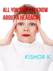 All You Need To Know About A Headache ebook by Kishor K.