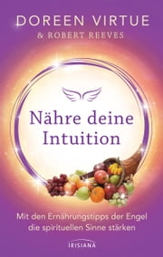 Nähre deine Intuition - Mit den Ernährungstipps der Engel die spirituellen Sinne stärken ebook by Doreen Virtue, Robert Reeves, Angelika Hansen