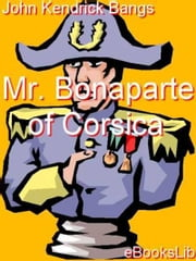 Mr. Bonaparte of Corsica ebook by John Kendrick Bangs