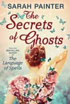 The Secrets Of Ghosts ebook by Sarah Painter