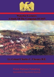 Waterloo Lectures: A Study Of The Campaign Of 1815 [Illustrated - 4th Edition] ebook by Lt.-Colonel Charles C. Chesney R.E.