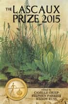 The Lascaux Prize 2015 ebook by Stephen Parrish,Camille Griep,Wendy Russ