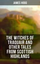 The Witches of Traquair and Other Tales from Scottish Highlands ebook by James Hogg