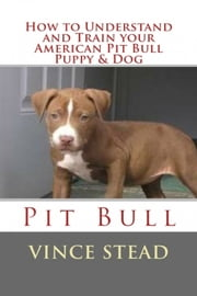 How to Understand and Train your American Pit Bull Puppy & Dog ebook by Vince Stead