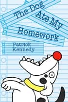 The Dog Ate My Homework ebook by Patrick Kennedy