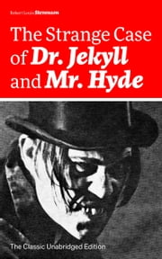 The Strange Case of Dr. Jekyll and Mr. Hyde (The Classic Unabridged Edition): Psychological thriller by the prolific Scottish novelist, poet and travel writer, author of Treasure Island, Kidnapped, Catriona, The Black Arrow and A Child's Garden of Ve eBook by Robert  Louis  Stevenson