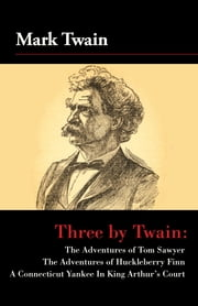 Three by Twain - Tom Sawyer, The Adventures of Huckleberry Finn, and A Connecticut Yankee In King Arther's Court ebook by Mark Twain