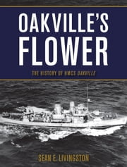 Oakville's Flower - The History of HMCS Oakville ebook by Sean E. Livingston