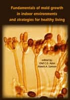 Fundamentals of mold growth in indoor environments and strategies for healthy living ebook by Olaf C.G. Adan,Robert A. Samson