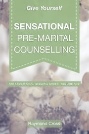 Give Yourself Sensational Pre-Marital Counselling ebook by Raymond Cross