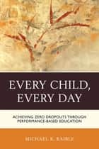 Every Child, Every Day - Achieving Zero Dropouts through Performance-Based Education ebook by Michael K. Raible