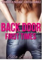 "Back Door First Times: ""Forbidden Passage"" Erotica Bundle ebook by Ella Louise"