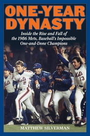 One-Year Dynasty - Inside the Rise and Fall of the 1986 Mets, Baseball's Impossible One-and-Done Champions ebook by Matthew Silverman