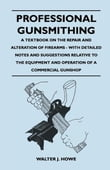 Professional Gunsmithing - A Textbook on the Repair and Alteration of Firearms - With Detailed Notes and Suggestions Relative to the Equipment and Operation of a Commercial Gunshop