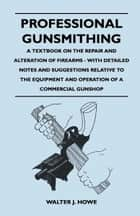 Professional Gunsmithing - A Textbook on the Repair and Alteration of Firearms - With Detailed Notes and Suggestions Relative to the Equipment and Operation of a Commercial Gunshop ebook by Walter J. Howe