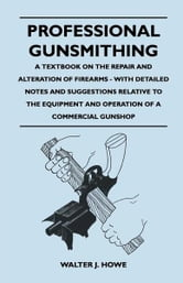 Professional Gunsmithing - A Textbook on the Repair and Alteration of Firearms - With Detailed Notes and Suggestions Relative to the Equipment and Operation of a Commercial Gunshop ebook by Walter J. Howe,