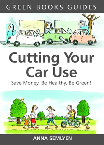 Cutting Your Car Use - Save Money, be Healthy, be Green ebook by Anna Semlyen