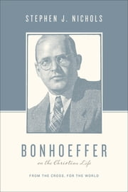 Bonhoeffer on the Christian Life - From the Cross, for the World ebook by Stephen J. Nichols,Stephen J. Nichols,Justin Taylor