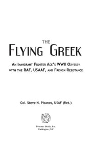 The Flying Greek: An Immigrant Fighter Ace's WWII Odyssey with the RAF, USAAF, and French Resistance ebook by Col. Steve N. Pisanos, USAF (Ret.)