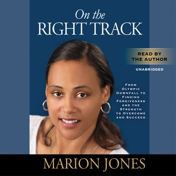 On the Right Track - From Olympic Downfall to Finding Forgiveness and the Strength to Overcome and Succeed audiobook by Marion Jones,Maggie Greenwood-Robinson