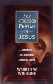 Intercessory Prayer of Jesus, The - Priorities for Dynamic Christian Living ebook by Warren W. Wiersbe