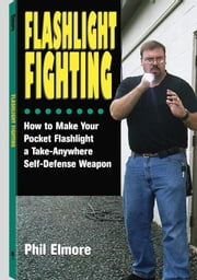 Flashlight Fighting: How to Make Your Pocket Flashlight a Take-Anywhere Self-Defense Weapon ebook by Elmore, Phil