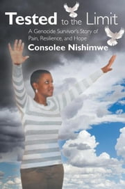 Tested to the Limit - A Genocide Survivor'S Story of Pain, Resilience and Hope ebook by Consolee Nishimwe
