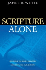 Scripture Alone - Exploring the Bible's Accuracy, Authority and Authenticity ebook by James R. White