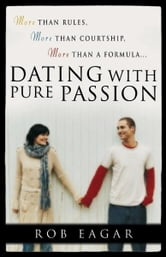 Dating with Pure Passion - More than Rules, More than Courtship, More than a Formula ebook by Rob Eagar