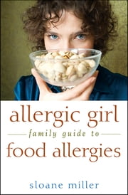 Allergic Girl Family Guide to Food Allergies ebook by Sloane Miller