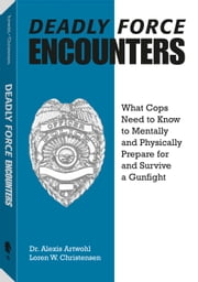 Deadly Force Encounters - What Cops Need To Know To Mentally And Physically Prepare For And Survive A Gunfight ebook by Loren W. Christensen