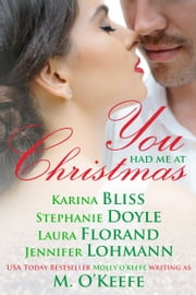 You Had Me At Christmas - A holiday anthology by five best-selling authors ebook by Molly O'Keefe,Karina Bliss,Stephanie Doyle,Laura Florand,Jennifer Lohmann