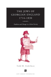 The Jews of Georgian England, 1714-1830 - Tradition and Change in a Liberal Society ebook by Todd M. Endelman