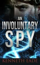 An Involuntary Spy - Involuntary Spy Espionage Series ebook by Kenneth Eade