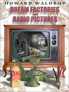 Dream Factories and Radio Pictures ebook by Howard Waldrop