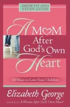 A Mom After God's Own Heart Growth and Study Guide ebook by Elizabeth George