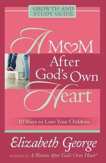 A Mom After God's Own Heart Growth and Study Guide - 10 Ways to Love Your Children ebook by Elizabeth George