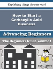 How to Start a Carboxylic Acid Business (Beginners Guide) ebook by Vada Lundy,Sam Enrico