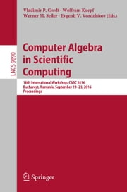 Computer Algebra in Scientific Computing - 18th International Workshop, CASC 2016, Bucharest, Romania, September 19-23, 2016, Proceedings ebook by Vladimir P. Gerdt,Wolfram Koepf,Werner M. Seiler,Evgenii V. Vorozhtsov
