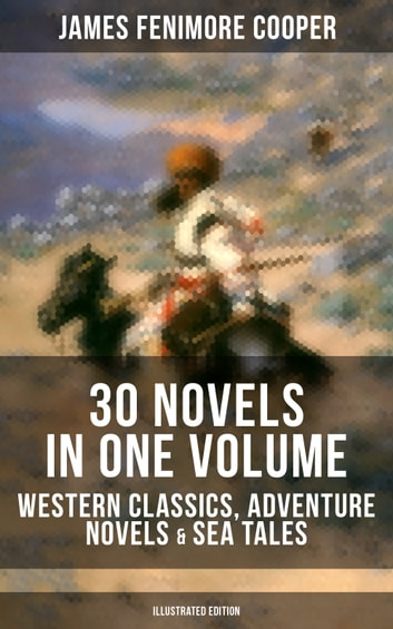 JAMES FENIMORE COOPER: 30 Novels in One Volume - Western Classics, Adventure Novels & Sea Tales (Illustrated Edition) - The Last of the Mohicans, The Pathfinder, The Pioneers, The Prairie, Afloat and Ashore, The Spy, The Red Rover, The Bravo, The Monikins, Mercedes of Castile, The Deerslayer and many more ebook by James Fenimore Cooper