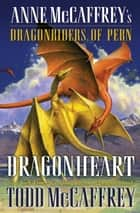 Dragonheart - Anne McCaffrey's Dragonriders of Pern ebook by Todd J. McCaffrey