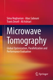 Microwave Tomography - Global Optimization, Parallelization and Performance Evaluation ebook by Sima Noghanian,Abas Sabouni,Travis Desell,Ali Ashtari