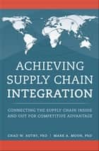 Achieving Supply Chain Integration - Connecting the Supply Chain Inside and Out for Competitive Advantage ebook by Chad Autry, Mark Moon