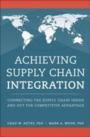 Achieving Supply Chain Integration - Connecting the Supply Chain Inside and Out for Competitive Advantage ebook by Chad W. Autry, Mark A. Moon