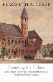 Founding the Fathers: Early Church History and Protestant Professors in Nineteenth-Century America ebook by Clark, Elizabeth A.