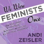 We Were Feminists Once - From Riot Grrrl to CoverGirl®, the Buying and Selling of a Political Movement audiobook by Andi Zeisler