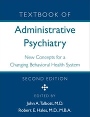Textbook of Administrative Psychiatry: New Concepts for a Changing Behavioral Health System ebook by Talbott, John A.