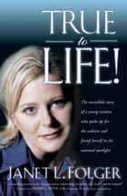 True to Life - The Incredible Story of a Young Woman Who Spoke Up for the Unborn and Found Herself in the National Spotlight ebook by Janet Folger
