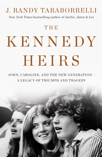 The Kennedy Heirs - John, Caroline, and the New Generation - A Legacy of Triumph and Tragedy ebook by J. Randy Taraborrelli