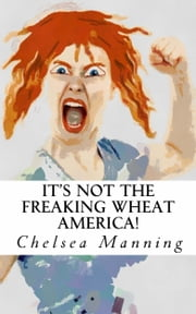 It's Not The Freaking Wheat America! ebook by Chelsea Manning